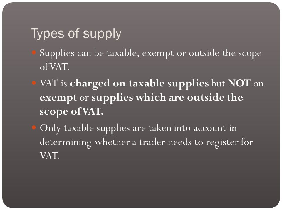 Types of supply Supplies can be taxable, exempt or outside the scope of VAT.