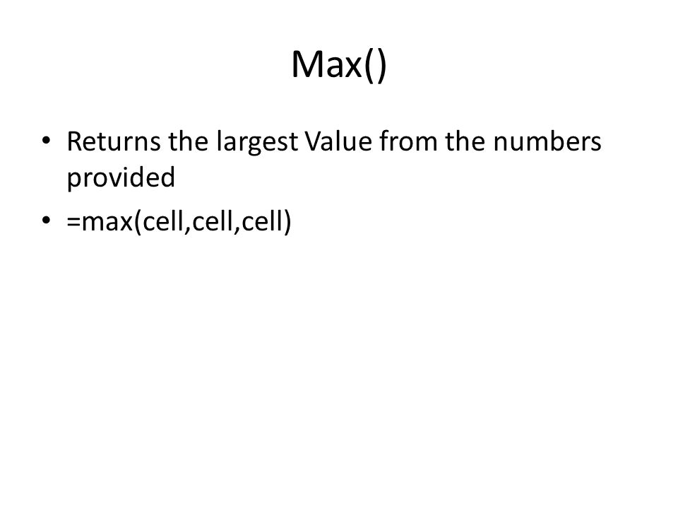 Max() Returns the largest Value from the numbers provided =max(cell,cell,cell)