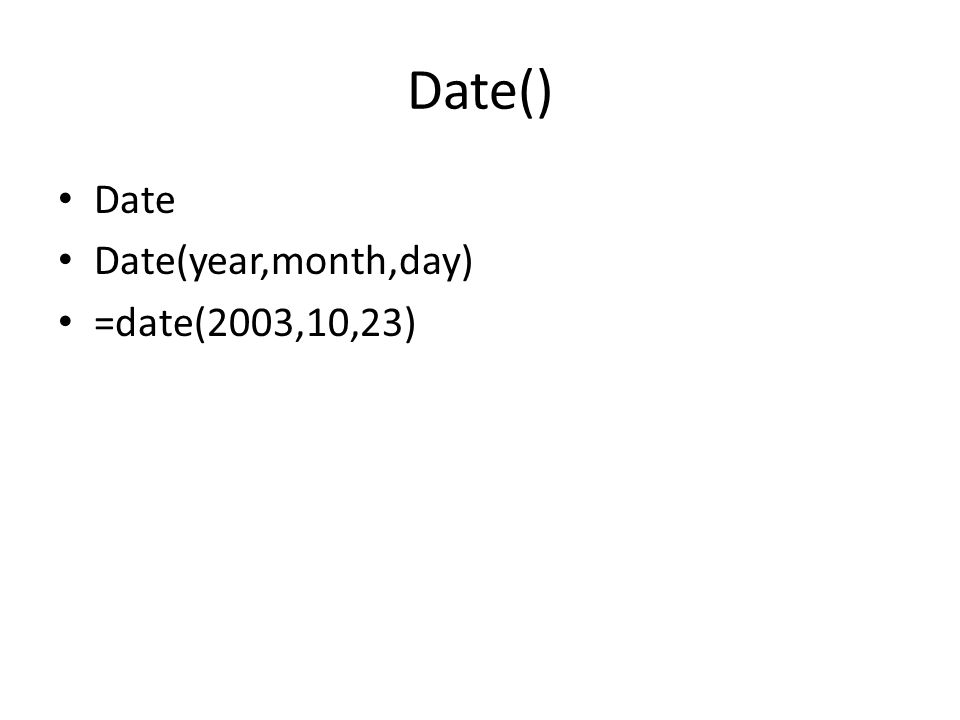 Date() Date Date(year,month,day) =date(2003,10,23)