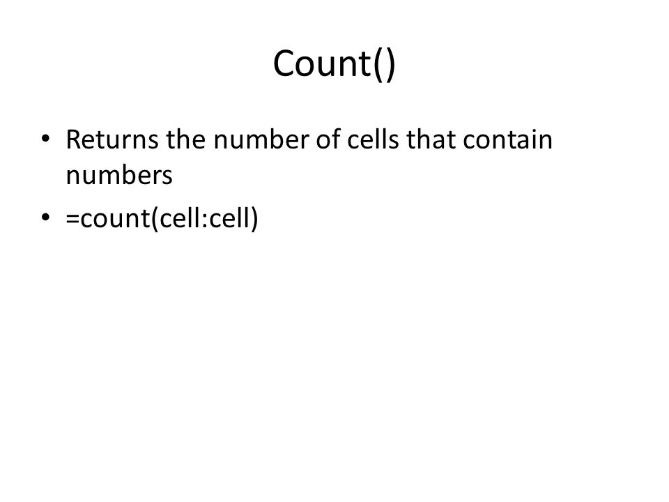 Count() Returns the number of cells that contain numbers =count(cell:cell)