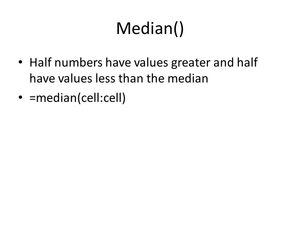 Median() Half numbers have values greater and half have values less than the median =median(cell:cell)