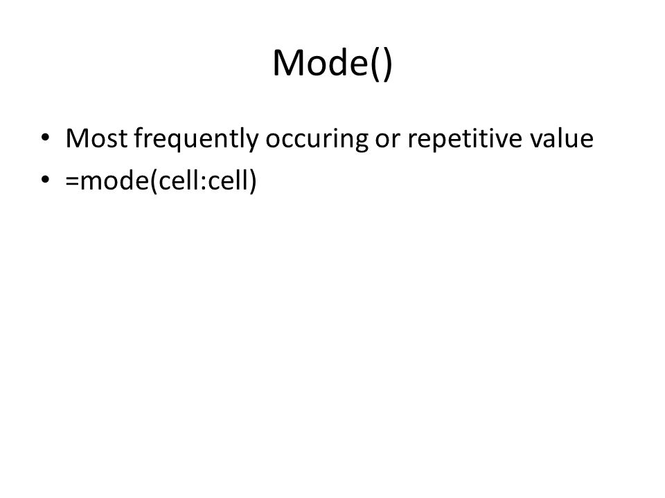 Mode() Most frequently occuring or repetitive value =mode(cell:cell)