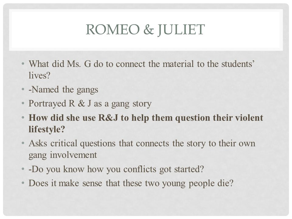 ROMEO & JULIET What did Ms. G do to connect the material to the students' lives? -Named the gangs Portrayed R & J as a gang story How did she use R&J