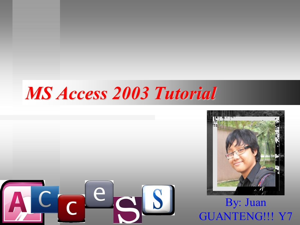 MS Access 2003 Tutorial By: Juan GUANTENG!!! Y7