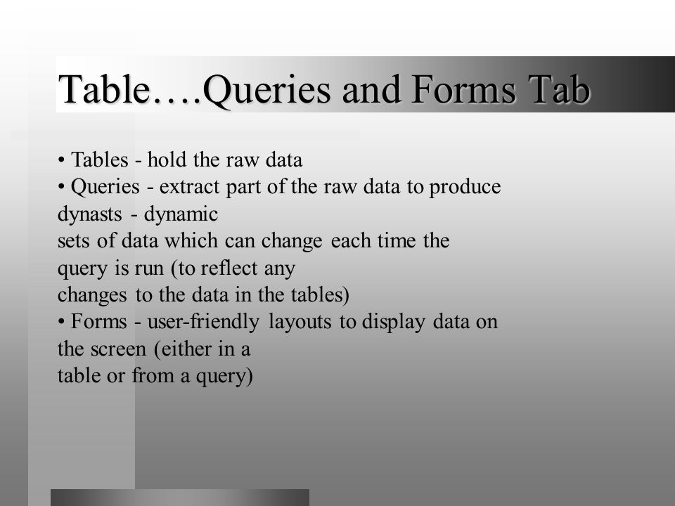 Table….Queries and Forms Tab Tables - hold the raw data Queries - extract part of the raw data to produce dynasts - dynamic sets of data which can cha