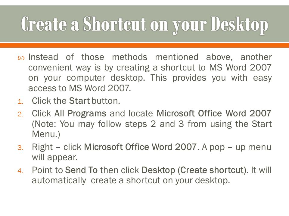  Instead of those methods mentioned above, another convenient way is by creating a shortcut to MS Word 2007 on your computer desktop. This provides y