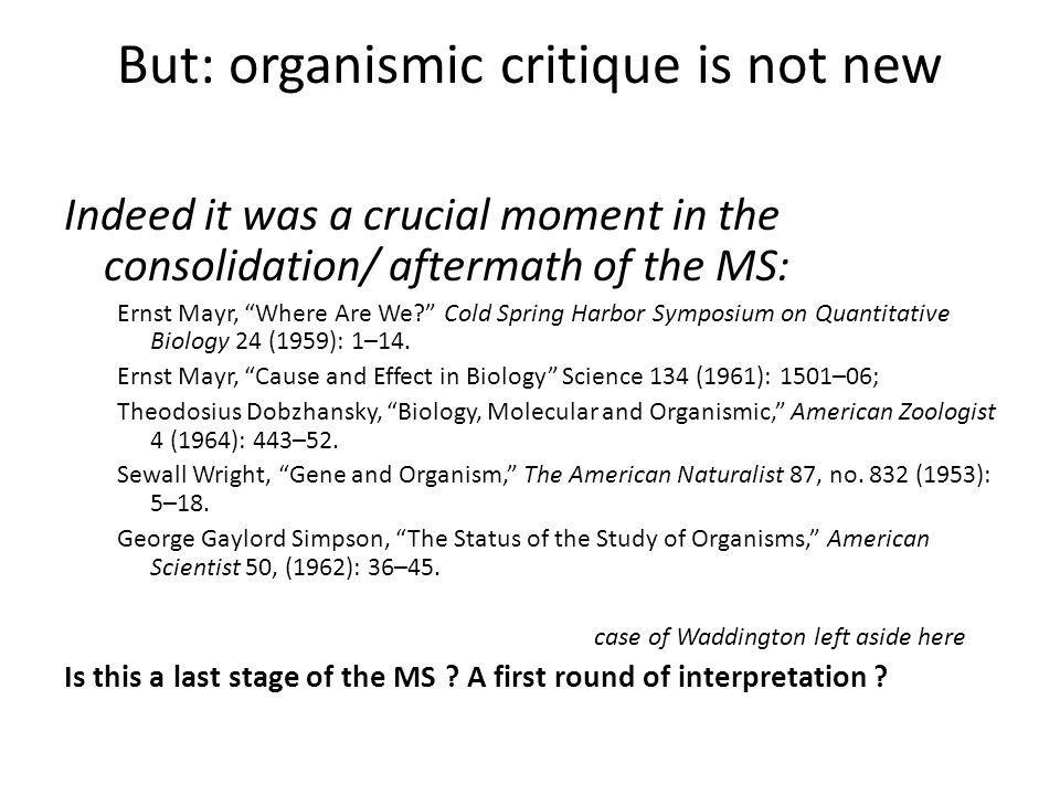 But: organismic critique is not new Indeed it was a crucial moment in the consolidation/ aftermath of the MS: Ernst Mayr, Where Are We Cold Spring Harbor Symposium on Quantitative Biology 24 (1959): 1–14.