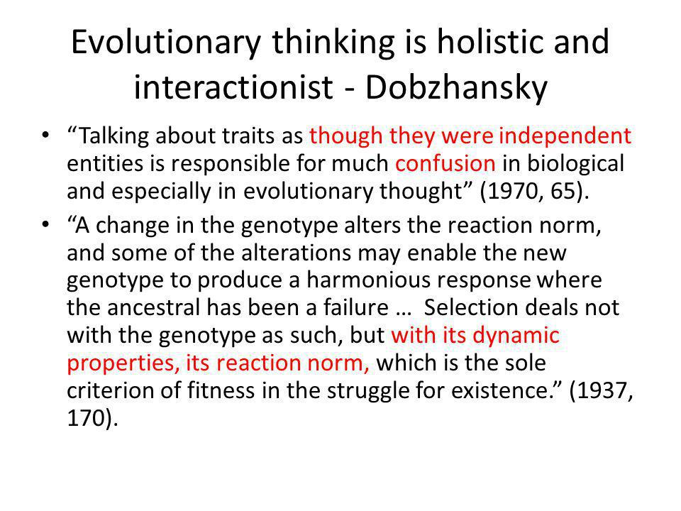 Evolutionary thinking is holistic and interactionist - Dobzhansky Talking about traits as though they were independent entities is responsible for much confusion in biological and especially in evolutionary thought (1970, 65).
