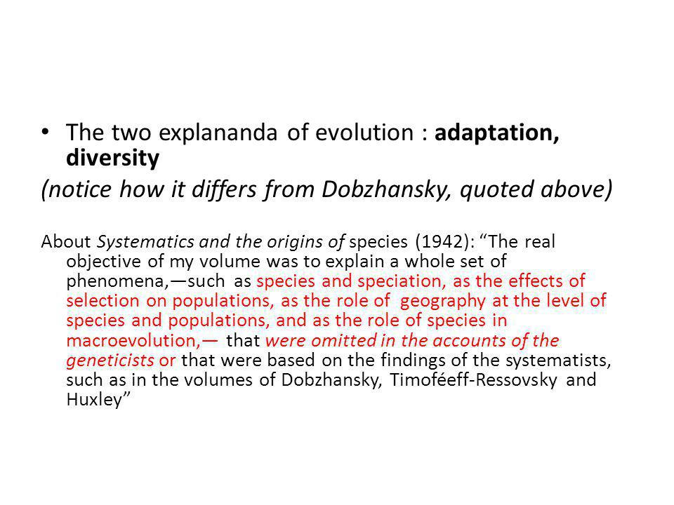 The two explananda of evolution : adaptation, diversity (notice how it differs from Dobzhansky, quoted above) About Systematics and the origins of species (1942): The real objective of my volume was to explain a whole set of phenomena,—such as species and speciation, as the effects of selection on populations, as the role of geography at the level of species and populations, and as the role of species in macroevolution,— that were omitted in the accounts of the geneticists or that were based on the findings of the systematists, such as in the volumes of Dobzhansky, Timoféeff-Ressovsky and Huxley
