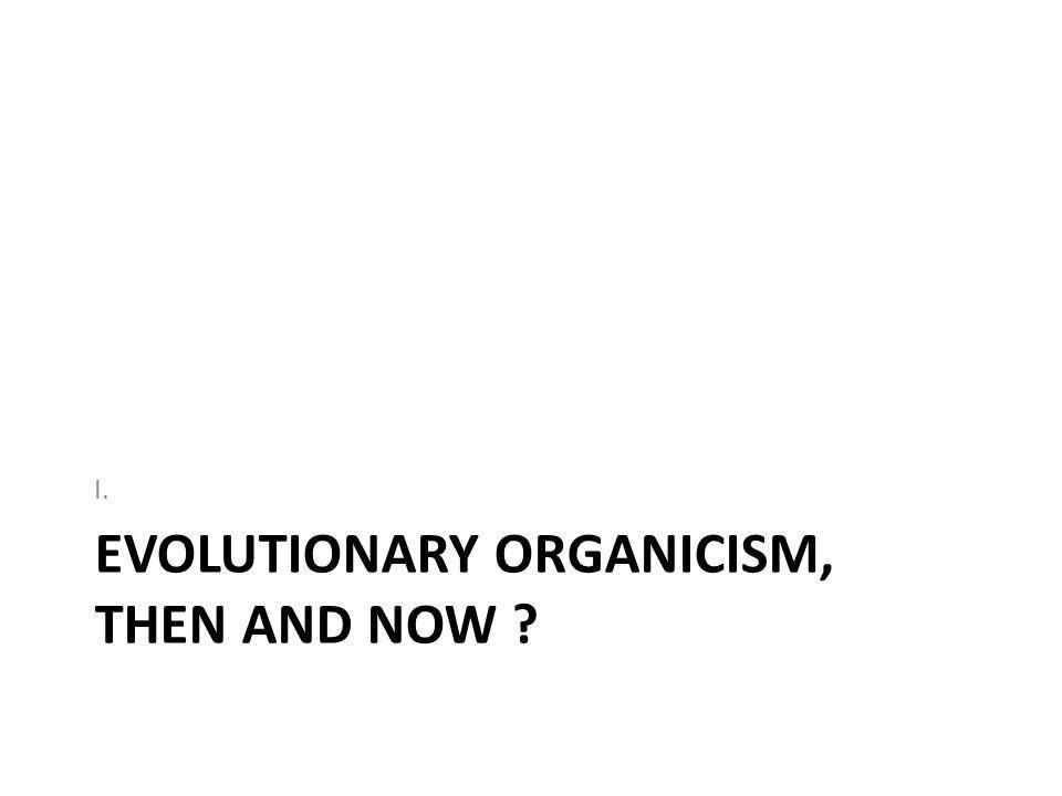 EVOLUTIONARY ORGANICISM, THEN AND NOW I.