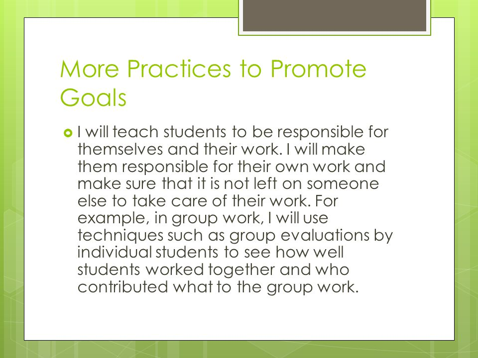More Practices to Promote Goals  I will teach students to be responsible for themselves and their work. I will make them responsible for their own wo