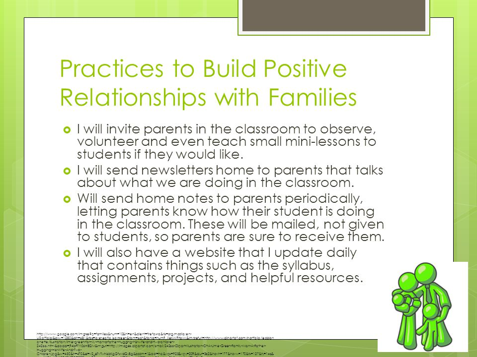 Practices to Build Positive Relationships with Families  I will invite parents in the classroom to observe, volunteer and even teach small mini-lessons to students if they would like.
