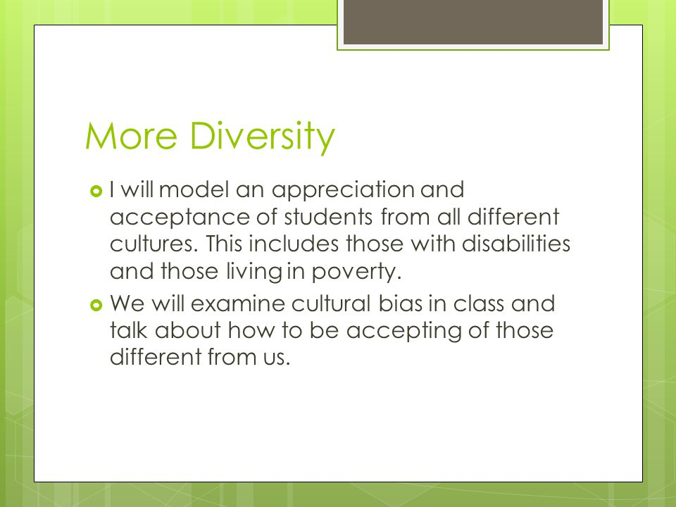 More Diversity  I will model an appreciation and acceptance of students from all different cultures.