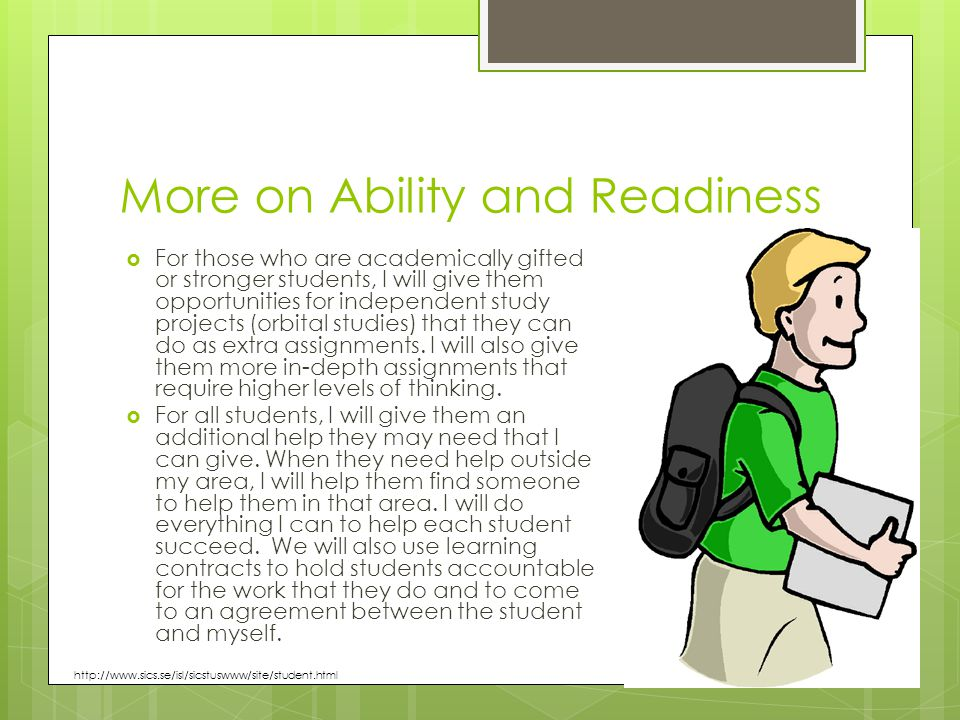 More on Ability and Readiness  For those who are academically gifted or stronger students, I will give them opportunities for independent study projects (orbital studies) that they can do as extra assignments.