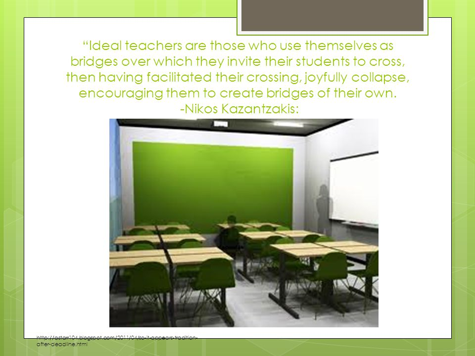 Ideal teachers are those who use themselves as bridges over which they invite their students to cross, then having facilitated their crossing, joyfully collapse, encouraging them to create bridges of their own.