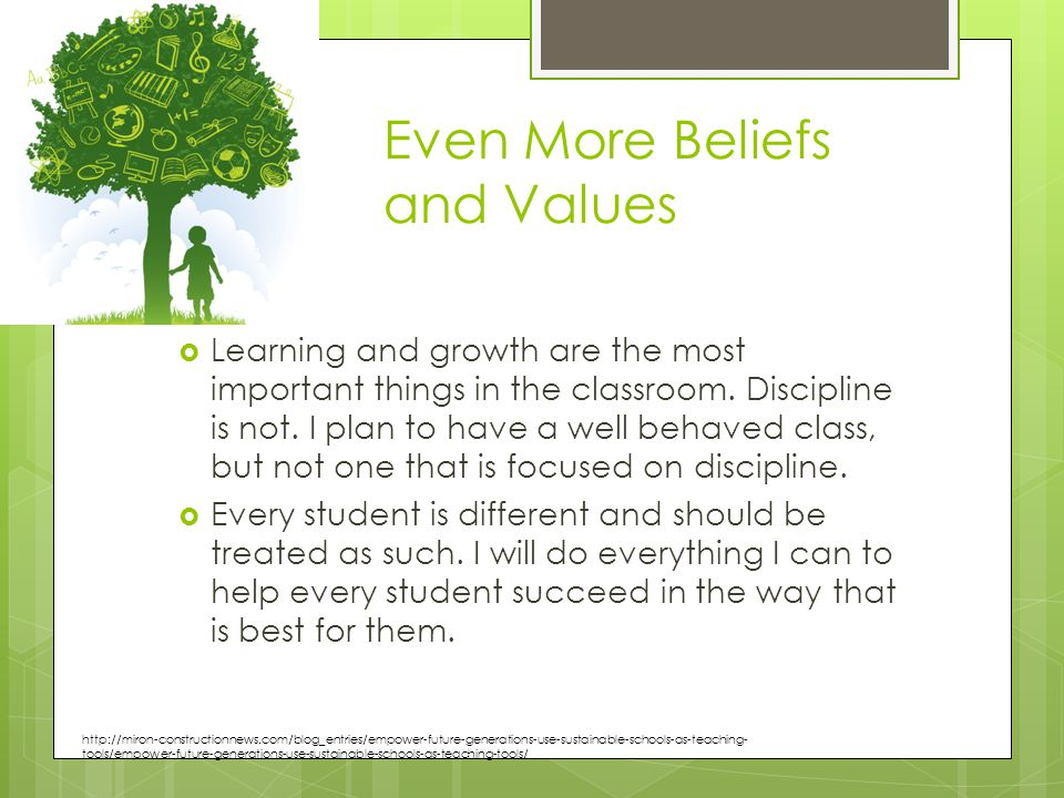 Even More Beliefs and Values  Learning and growth are the most important things in the classroom.