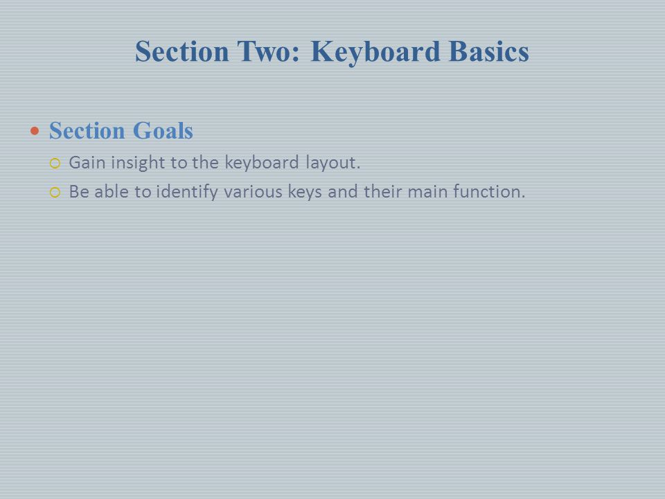 Section Two: Keyboard Basics Section Goals  Gain insight to the keyboard layout.