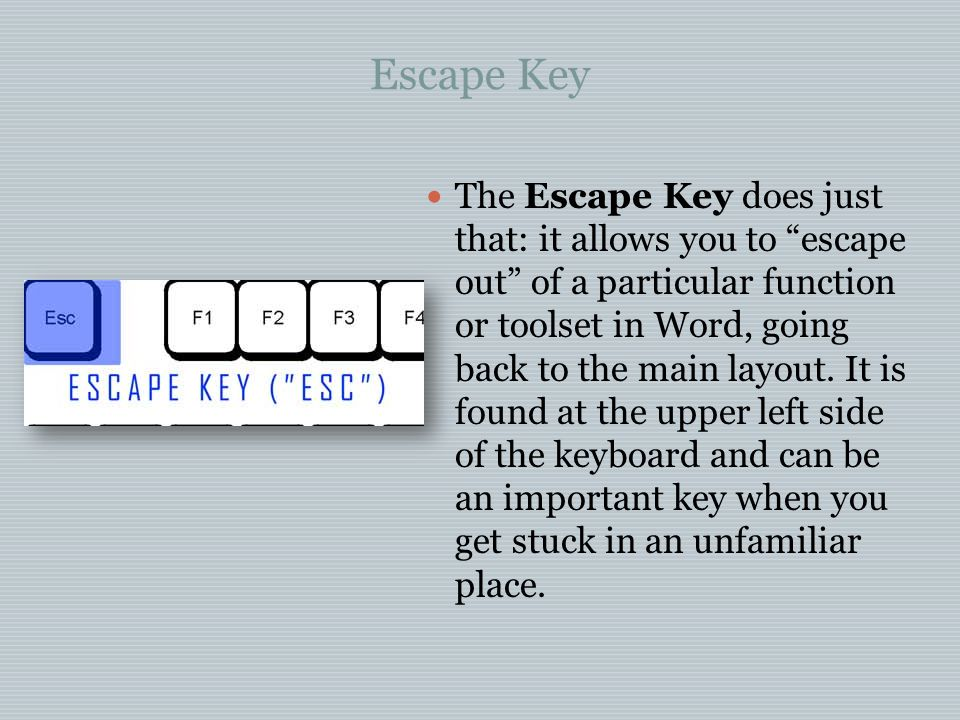 Escape Key The Escape Key does just that: it allows you to escape out of a particular function or toolset in Word, going back to the main layout.