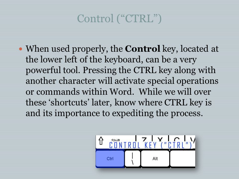 Control ( CTRL ) When used properly, the Control key, located at the lower left of the keyboard, can be a very powerful tool.
