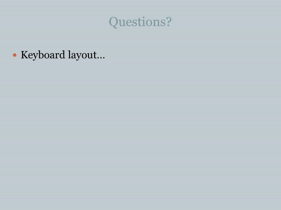 Questions? Keyboard layout…