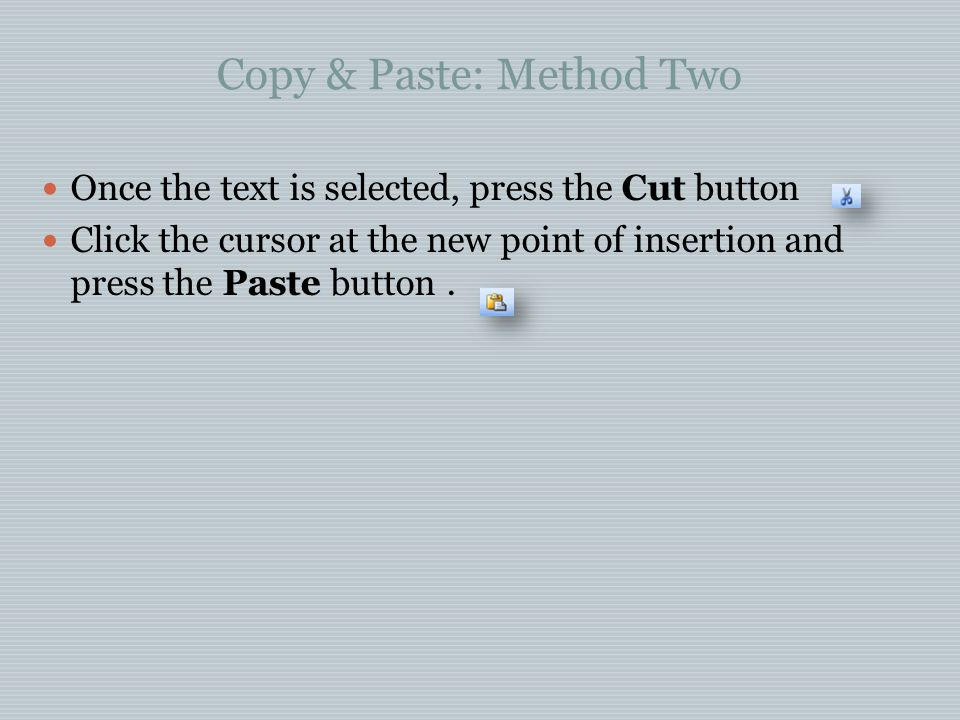Copy & Paste: Method Two Once the text is selected, press the Cut button Click the cursor at the new point of insertion and press the Paste button.