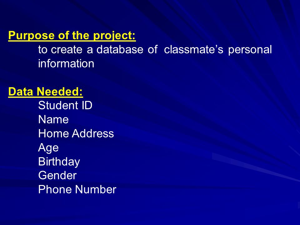 Purpose of the project: to create a database of classmate's personal information Data Needed: Student ID Name Home Address Age Birthday Gender Phone N