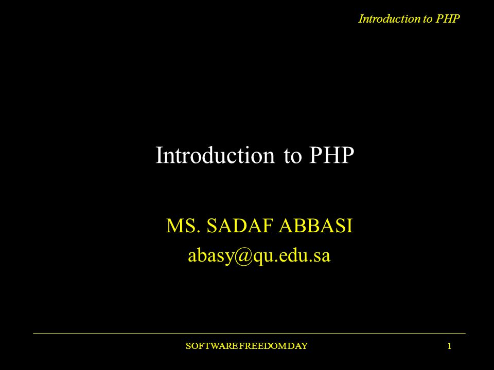 Introduction to PHP SOFTWARE FREEDOM DAY1 Introduction to PHP MS. SADAF ABBASI abasy@qu.edu.sa