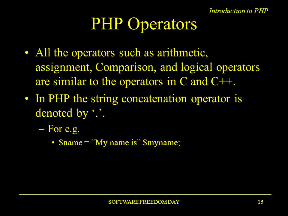Introduction to PHP SOFTWARE FREEDOM DAY15 PHP Operators All the operators such as arithmetic, assignment, Comparison, and logical operators are similar to the operators in C and C++.