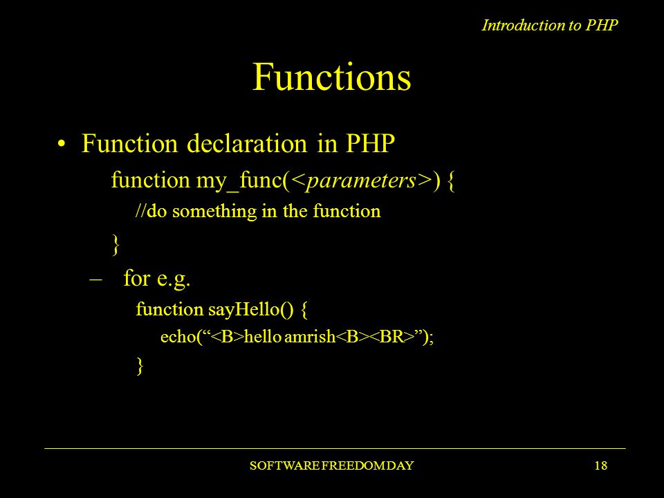 Introduction to PHP SOFTWARE FREEDOM DAY18 Functions Function declaration in PHP function my_func( ) { //do something in the function } –for e.g.