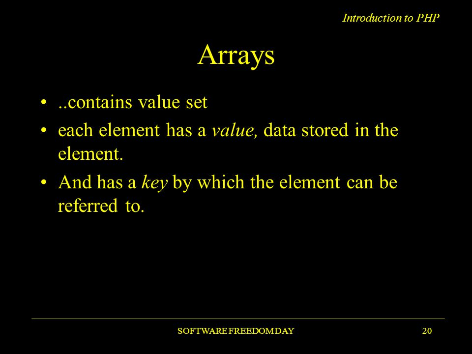 Introduction to PHP SOFTWARE FREEDOM DAY20 Arrays..contains value set each element has a value, data stored in the element.