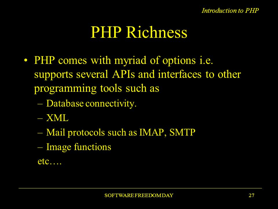 Introduction to PHP SOFTWARE FREEDOM DAY27 PHP Richness PHP comes with myriad of options i.e.
