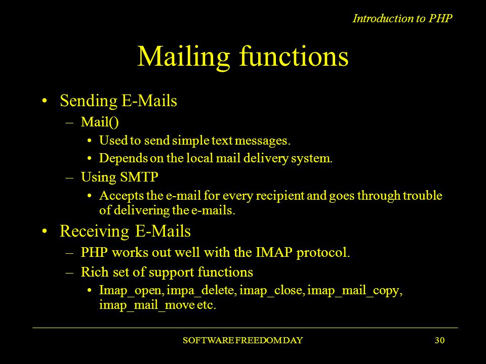 Introduction to PHP SOFTWARE FREEDOM DAY30 Mailing functions Sending E-Mails –Mail() Used to send simple text messages.