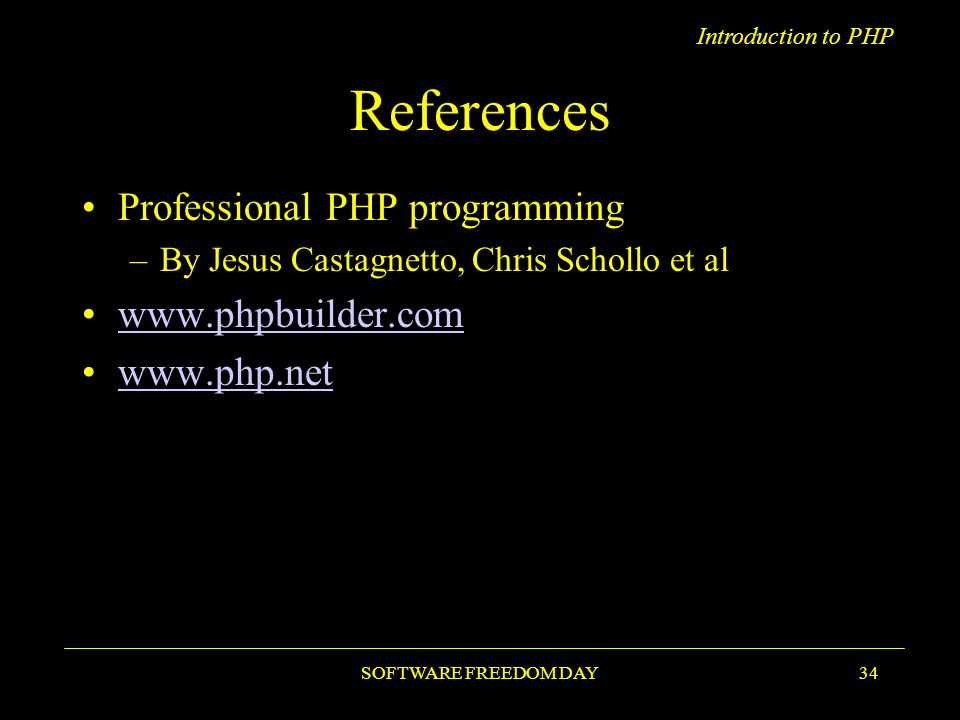 Introduction to PHP SOFTWARE FREEDOM DAY34 References Professional PHP programming –By Jesus Castagnetto, Chris Schollo et al www.phpbuilder.com www.php.net