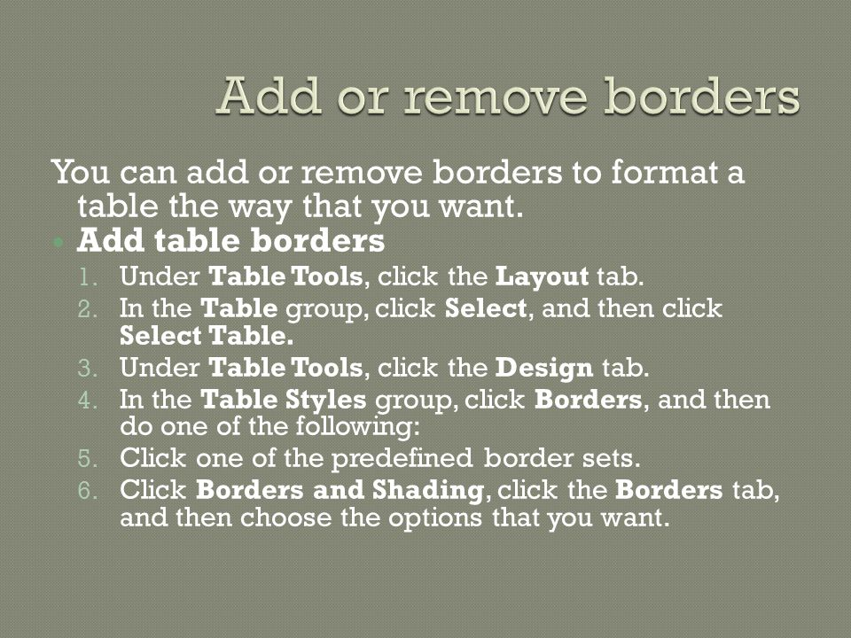 You can add or remove borders to format a table the way that you want.