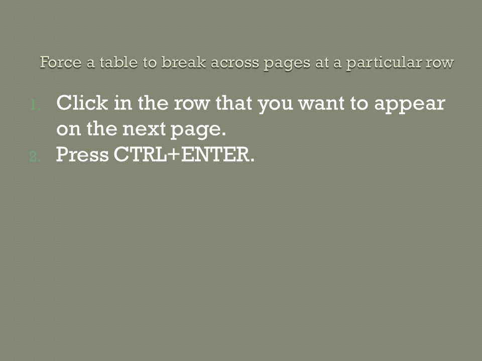 1. Click in the row that you want to appear on the next page. 2. Press CTRL+ENTER.