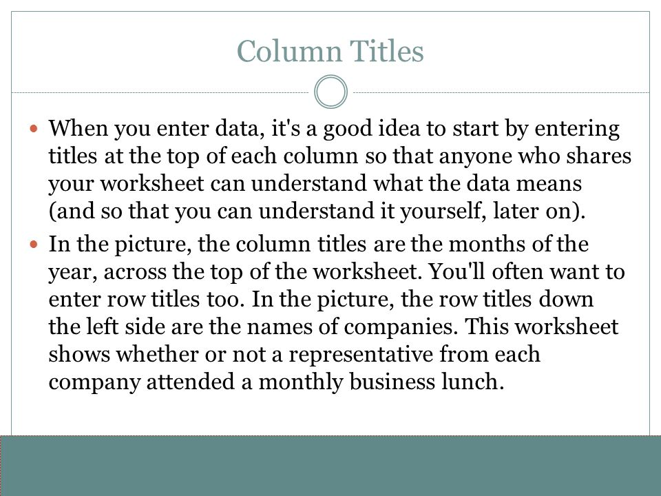 www.alterNativeMedia.biz© 2008 aNm – Michael Sheyahshe Column Titles When you enter data, it s a good idea to start by entering titles at the top of each column so that anyone who shares your worksheet can understand what the data means (and so that you can understand it yourself, later on).