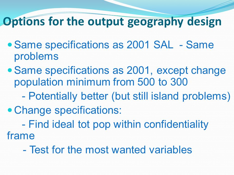 Options for the output geography design Same specifications as 2001 SAL - Same problems Same specifications as 2001, except change population minimum from 500 to 300 - Potentially better (but still island problems) Change specifications: - Find ideal tot pop within confidentiality frame - Test for the most wanted variables
