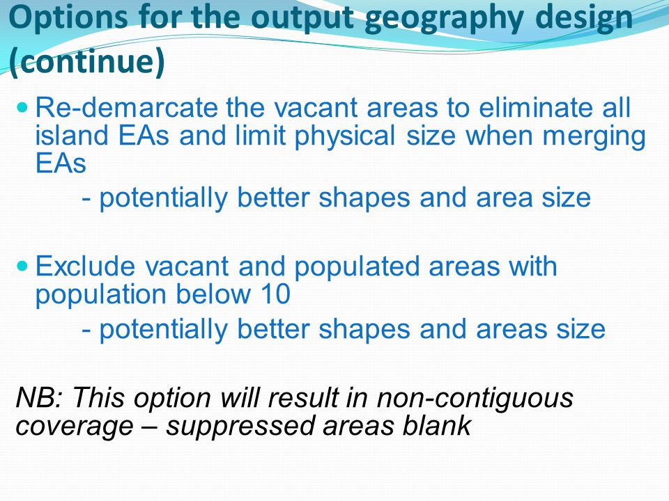 Options for the output geography design (continue) Re-demarcate the vacant areas to eliminate all island EAs and limit physical size when merging EAs - potentially better shapes and area size Exclude vacant and populated areas with population below 10 - potentially better shapes and areas size NB: This option will result in non-contiguous coverage – suppressed areas blank