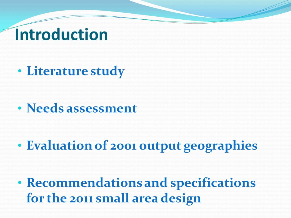 Introduction Literature study Needs assessment Evaluation of 2001 output geographies Recommendations and specifications for the 2011 small area design