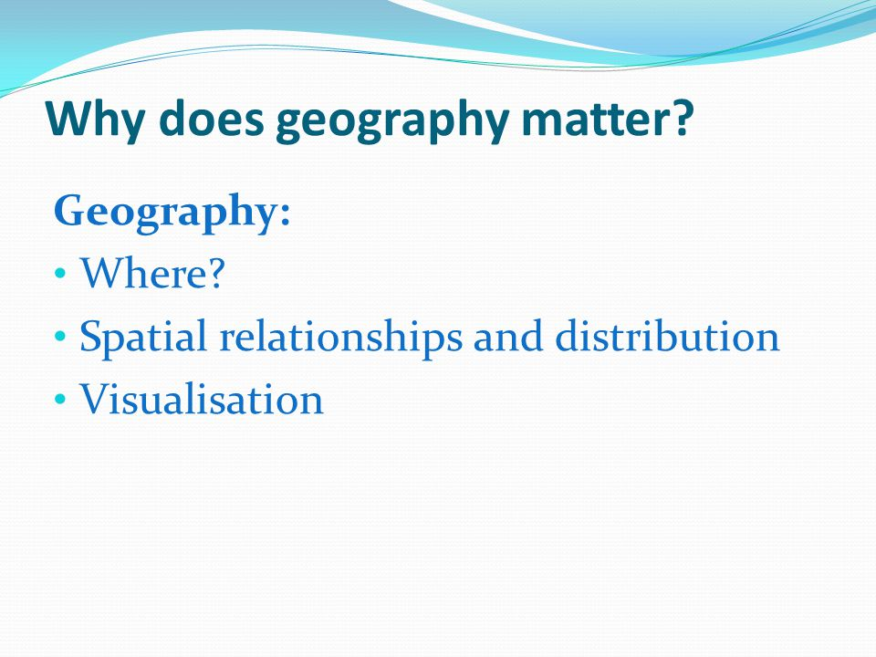 Why does geography matter Geography: Where Spatial relationships and distribution Visualisation