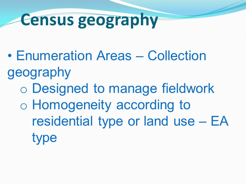 Census geography Enumeration Areas – Collection geography o Designed to manage fieldwork o Homogeneity according to residential type or land use – EA type