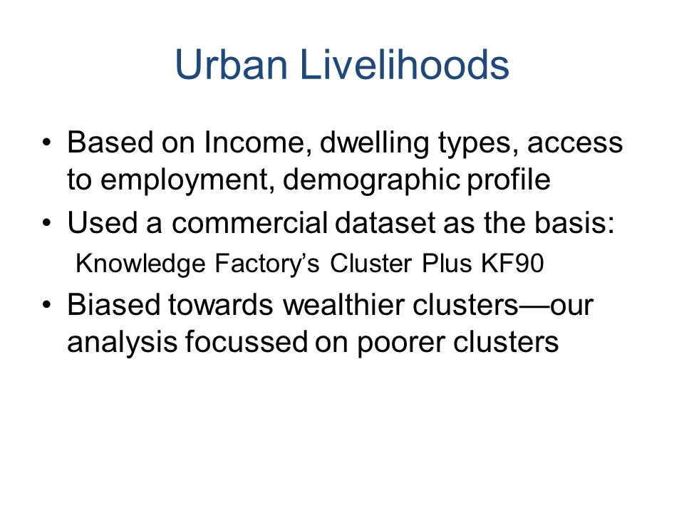 Urban Livelihoods Based on Income, dwelling types, access to employment, demographic profile Used a commercial dataset as the basis: Knowledge Factory's Cluster Plus KF90 Biased towards wealthier clusters—our analysis focussed on poorer clusters