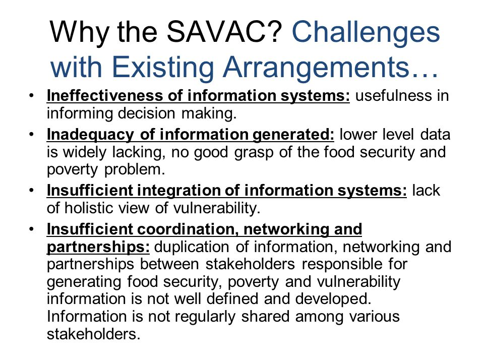 Objectives of SAVAC It is proposed that the SAVAC role be guided by the following objectives: To provide technical advice to all food security stakeholders for informed decision making and programming To provide a platform for technical discussions and consensus on relevant indicators To synchronising data collection methodologies in order to obtain a comprehensive picture of people's vulnerability To enhance the credibility of information generated on vulnerability and food security with a multi-sectoral approach To promote transparency and information sharing among all relevant stakeholders thus reducing duplication of effort and lack of uniformity of approach.