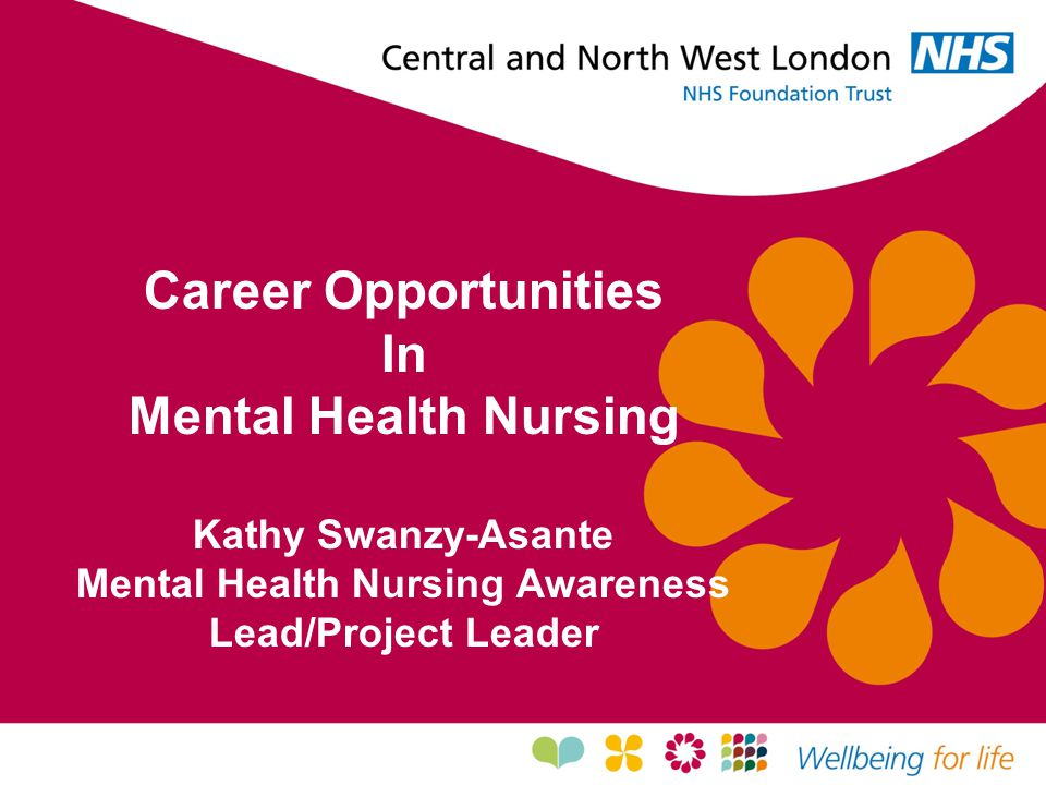 Career Opportunities in Mental Health Nursing  Job Satisfaction and Professional Development  Chance to work in many settings – hospital, community and specialist unit.