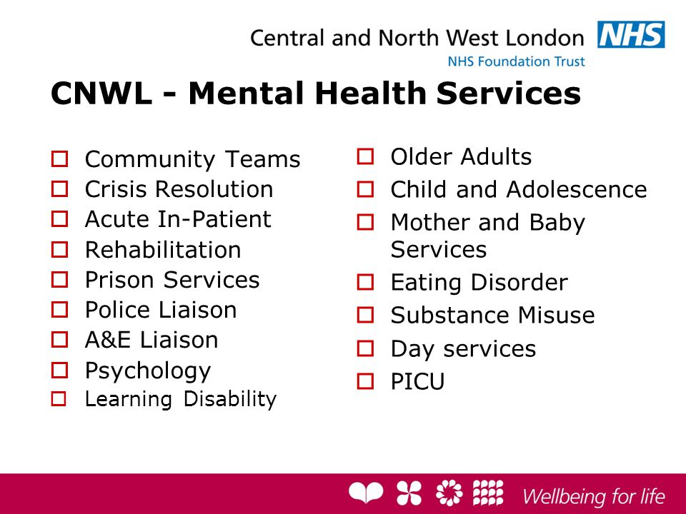 CNWL - Mental Health Services  Community Teams  Crisis Resolution  Acute In-Patient  Rehabilitation  Prison Services  Police Liaison  A&E Liaison  Psychology  Learning Disability  Older Adults  Child and Adolescence  Mother and Baby Services  Eating Disorder  Substance Misuse  Day services  PICU