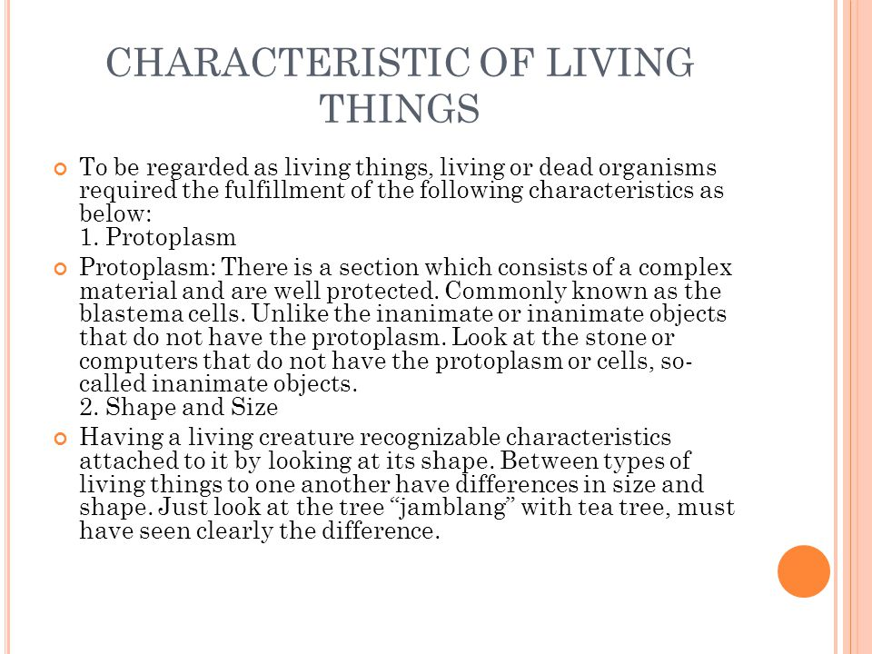 CHARACTERISTIC OF LIVING THINGS To be regarded as living things, living or dead organisms required the fulfillment of the following characteristics as below: 1.