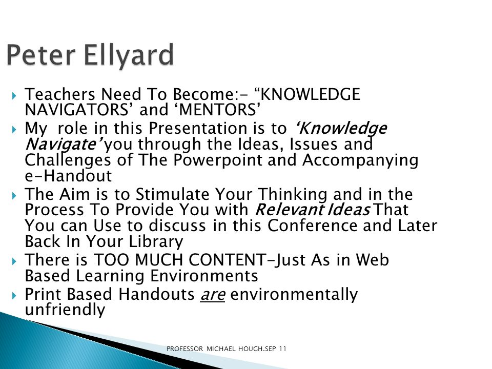 Peter Ellyard  Teachers Need To Become:- KNOWLEDGE NAVIGATORS' and 'MENTORS'  My role in this Presentation is to 'Knowledge Navigate' you through the Ideas, Issues and Challenges of The Powerpoint and Accompanying e-Handout  The Aim is to Stimulate Your Thinking and in the Process To Provide You with Relevant Ideas That You can Use to discuss in this Conference and Later Back In Your Library  There is TOO MUCH CONTENT-Just As in Web Based Learning Environments  Print Based Handouts are environmentally unfriendly