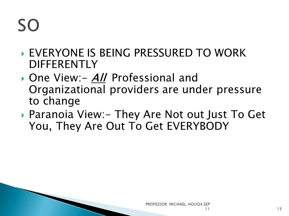  EVERYONE IS BEING PRESSURED TO WORK DIFFERENTLY  One View:- All Professional and Organizational providers are under pressure to change  Paranoia View:- They Are Not out Just To Get You, They Are Out To Get EVERYBODY PROFESSOR MICHAEL HOUGH.SEP 1115