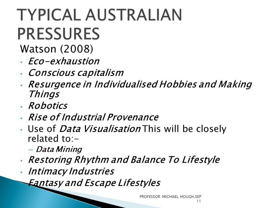 Watson (2008) Eco-exhaustion Conscious capitalism Resurgence in Individualised Hobbies and Making Things Robotics Rise of Industrial Provenance Use of Data Visualisation This will be closely related to:- – Data Mining Restoring Rhythm and Balance To Lifestyle Intimacy Industries Fantasy and Escape Lifestyles PROFESSOR MICHAEL HOUGH.SEP 11