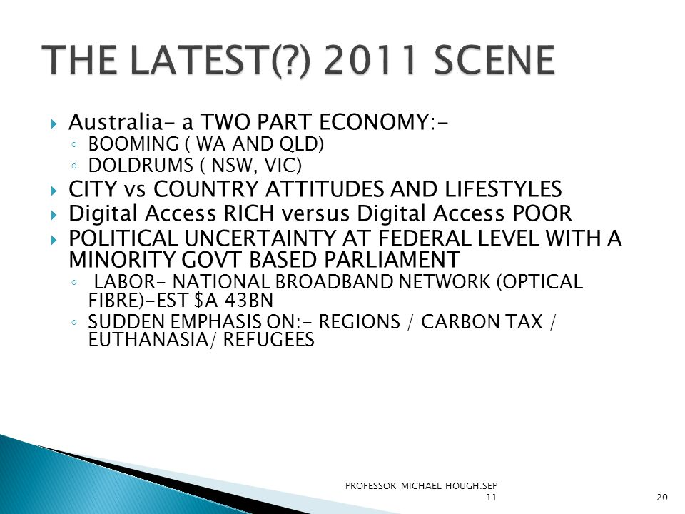  Australia- a TWO PART ECONOMY:- ◦ BOOMING ( WA AND QLD) ◦ DOLDRUMS ( NSW, VIC)  CITY vs COUNTRY ATTITUDES AND LIFESTYLES  Digital Access RICH versus Digital Access POOR  POLITICAL UNCERTAINTY AT FEDERAL LEVEL WITH A MINORITY GOVT BASED PARLIAMENT ◦ LABOR- NATIONAL BROADBAND NETWORK (OPTICAL FIBRE)-EST $A 43BN ◦ SUDDEN EMPHASIS ON:- REGIONS / CARBON TAX / EUTHANASIA/ REFUGEES PROFESSOR MICHAEL HOUGH.SEP 1120